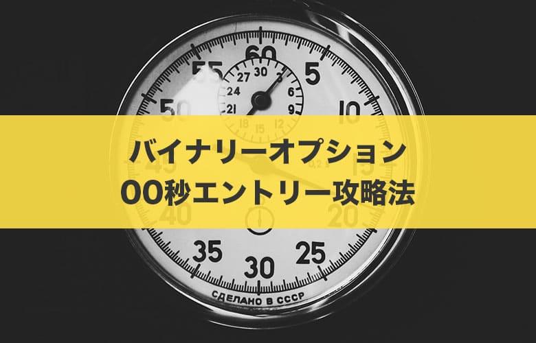 【バイナリーオプション】00秒エントリーを使った攻略法と注意点を徹底解説